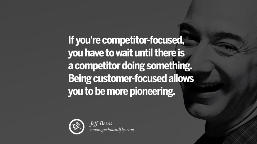 If you're competitor-focused, you have to wait until there is a competitor doing something. Being customer-focused allows you to be more pioneering. Jeff Bezos Quotes on Innovation, Business, Commerce and Customers