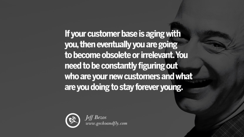 If your customer base is aging with you, then eventually you are going to become obsolete or irrelevant. You need to be constantly figuring out who are your new customers and what are you doing to stay forever young. Jeff Bezos Quotes on Innovation, Business, Commerce and Customers