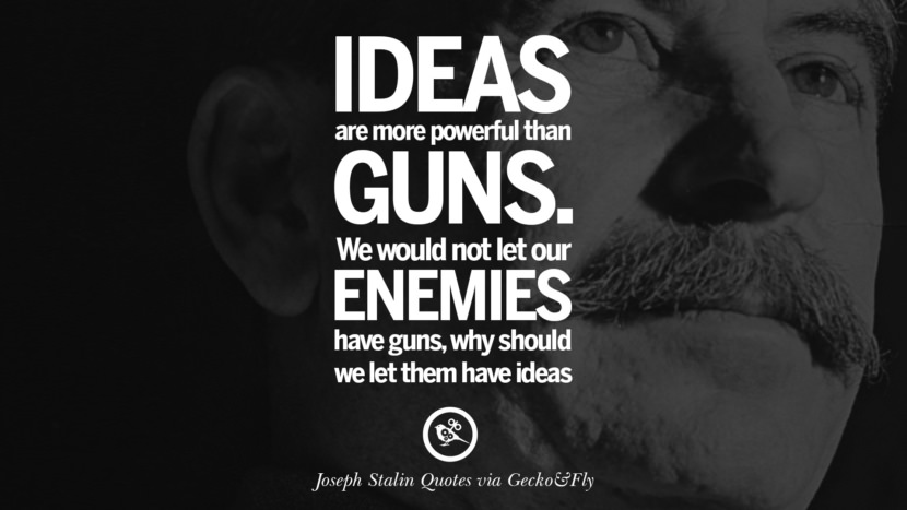 Ideas are more powerful than guns. We would not let our enemies have guns, why should we let them have ideas? Joseph Stalin Quotes on Communism, Freedom, Power, Ideas and Death