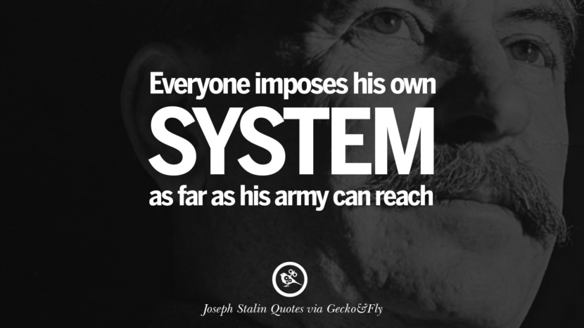Everyone imposes his own system as far as his army can reach. Joseph Stalin Quotes on Communism, Freedom, Power, Ideas and Death