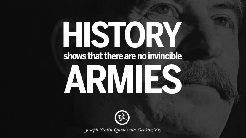 History shows that there are no invincible armies. Joseph Stalin Quotes on Communism, Freedom, Power, Ideas and Death