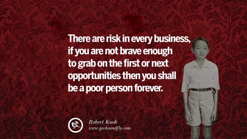 There are risk in every business, if you are not brave enough to grab on the first or next opportunities then you shall be a poor person forever. Inspiring Robert Kuok Quotes on Business, Opportunities, and Success