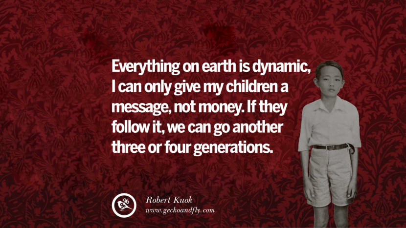 Everything on earth is dynamic, I can only give my children a message, not money. If they follow it, we can go another three or four generations. Inspiring Robert Kuok Quotes on Business, Opportunities, and Success