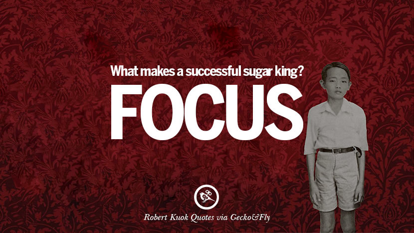 What makes a successful sugar king? Focus. Inspiring Robert Kuok Quotes on Business, Opportunities, and Success
