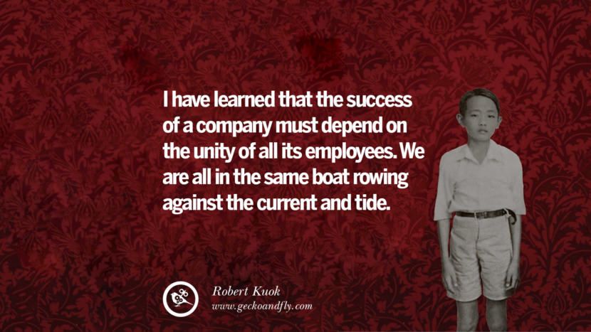 I have learned that the success of a company must depend on the unity of all its employees. We are all in the same boat rowing against the current and tide. Robert Kuok Quotes