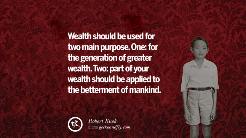 Wealth should be used for two main purpose. One: for the generation of greater wealth. Two: part of your wealth should be applied to the betterment of mankind. Robert Kuok Quotes