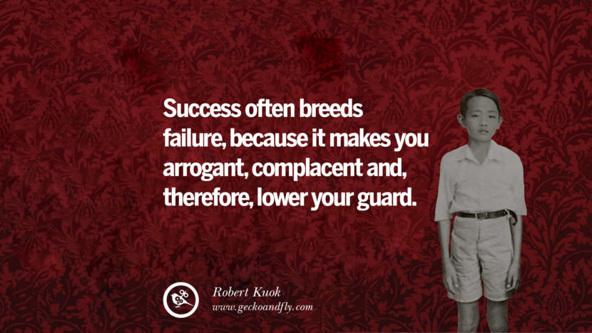Success often breeds failure, because it makes you arrogant, complacent and therefore lower your guards. Robert Kuok Quotes
