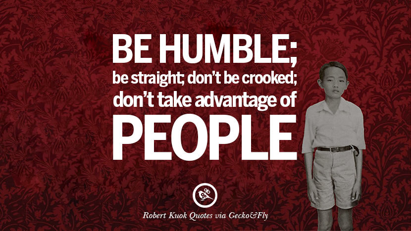 Be humble; be straight; don't be crooked; don't take advantage of people. Robert Kuok Quotes