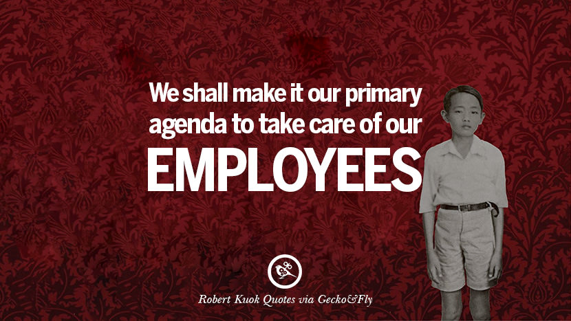 We shall make it our primary agenda to take care of our employees. Robert Kuok Quotes