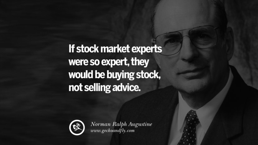 If stock market experts were so expert, they would be buying stock, not selling advice. - Norman Ralph Augustine Inspiring Stock Market Investment Quotes by Successful Investors