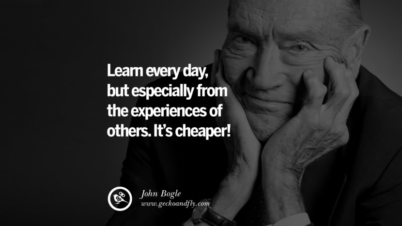 Learn everyday, but especially from the experiences of others. It's cheaper! - John Bogle Inspiring Stock Market Investment Quotes by Successful Investors