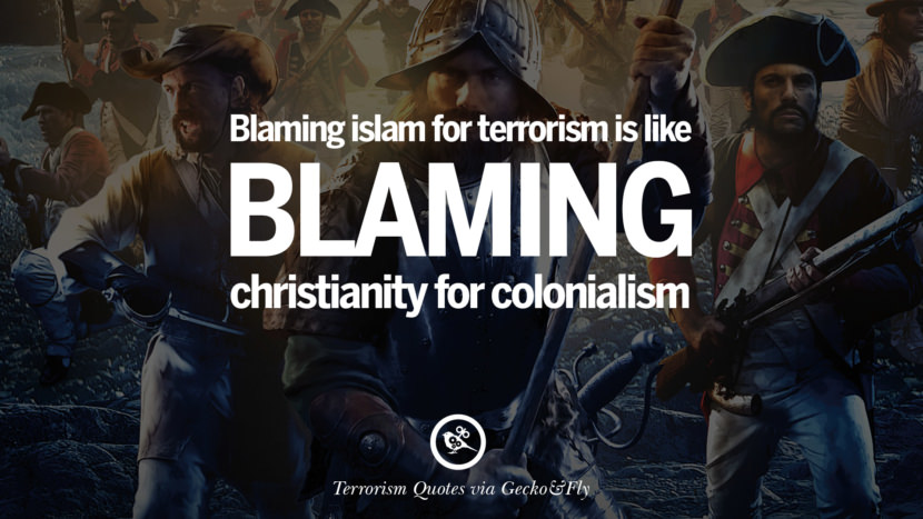 Blaming Islam for terrorism is like blaming Christianity for colonialism. Inspiring Quotes Against Terrorist and Religious Terrorism