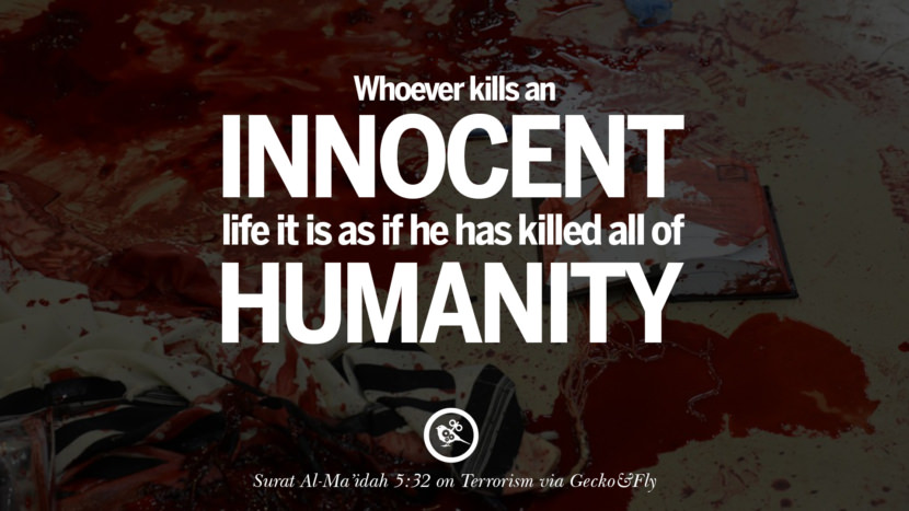 Whoever kills an innocent life it is as if he has killed all of humanity. - Surat Al-Ma'idah 5:32 Inspiring Quotes Against Terrorist and Religious Terrorism