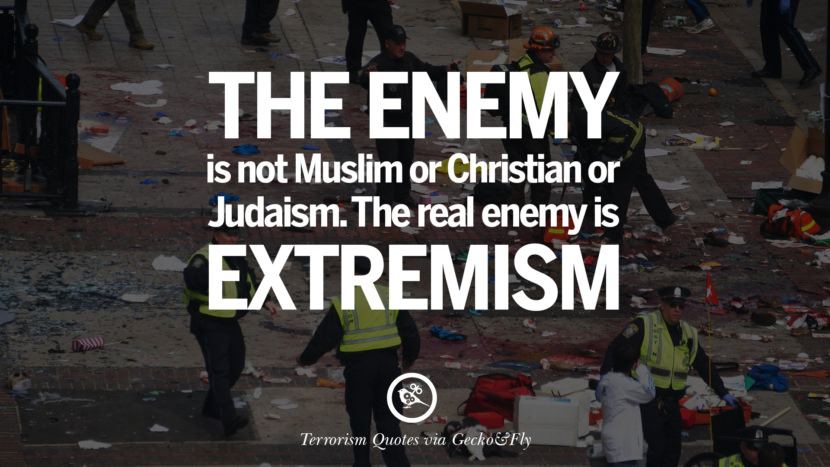Th e enemy is not Muslim or Christian or Judaism. The real enemy is extremism. Inspiring Quotes Against Terrorist and Religious Terrorism