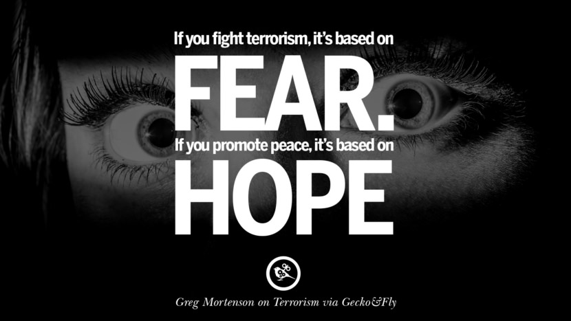 If you fight terrorism, it is based on fear. If you promote peace, it's based on hope. - Greg Mortenson Inspiring Quotes Against Terrorist and Religious Terrorism