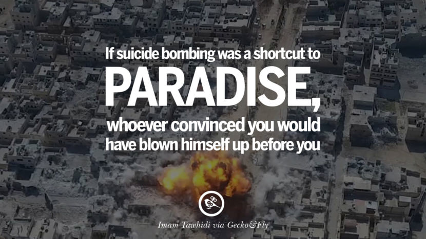 If suicide bombing was a shortcut to paradise, whoever convinced you would have blown himself up before you. - Imam Tawhidi