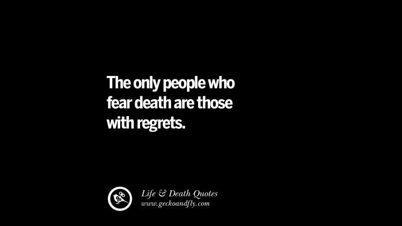 The only people who fear death are those with regrets.