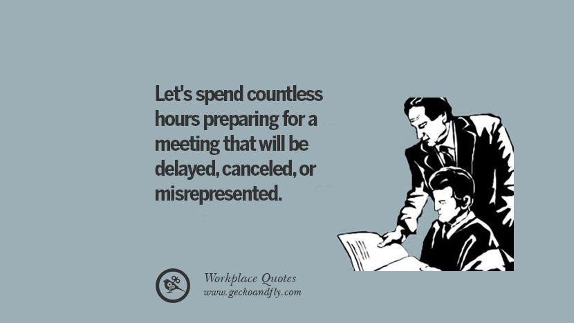 Let's spend countless hours preparing for a meeting that will be delayed, canceled, or misrepresented. Quotes Workplace Boss Colleague Annoying Office