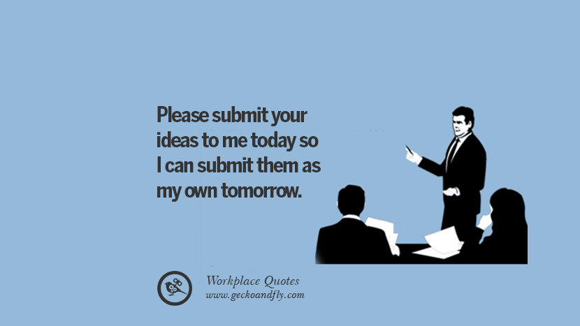 Please submit your ideas to me today so I can submit them as my own tomorrow. Quotes Workplace Boss Colleague Annoying Office