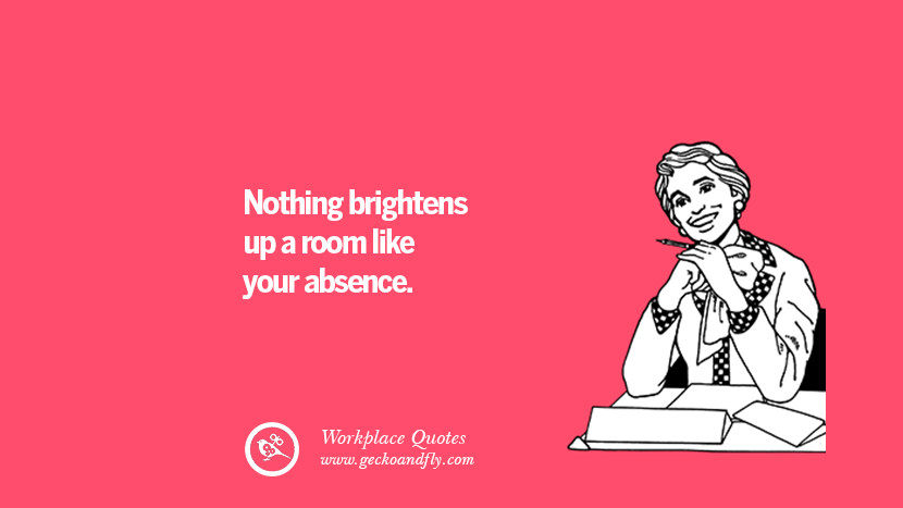 Nothing brightens up a room like your absence. Quotes Workplace Boss Colleague Annoying Office