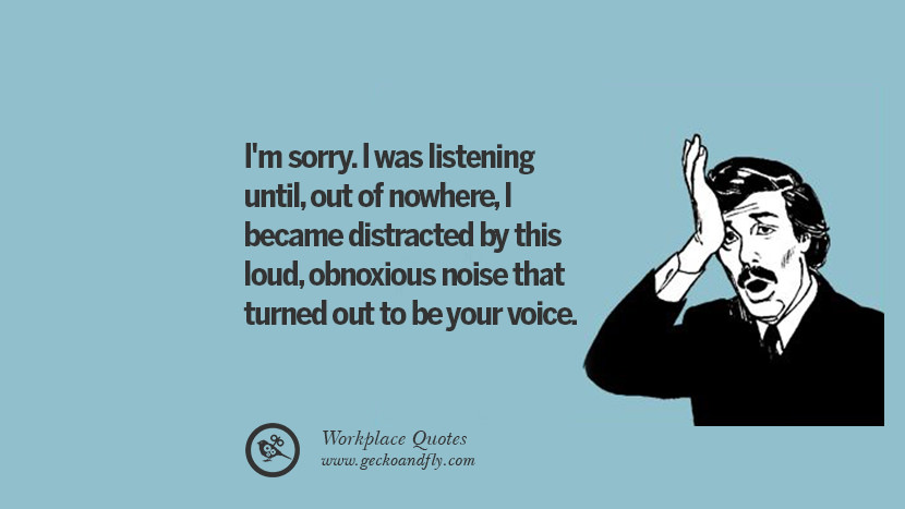 I'm sorry. I was listening until, out of nowhere, I became distracted by this loud, obnoxious noise that turned out to be your voice. Quotes Workplace Boss Colleague Annoying Office