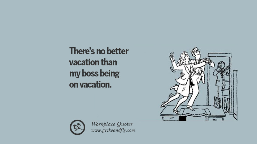 There's no better vacation than my boss being on vacation. Quotes Workplace Boss Colleague Annoying Office