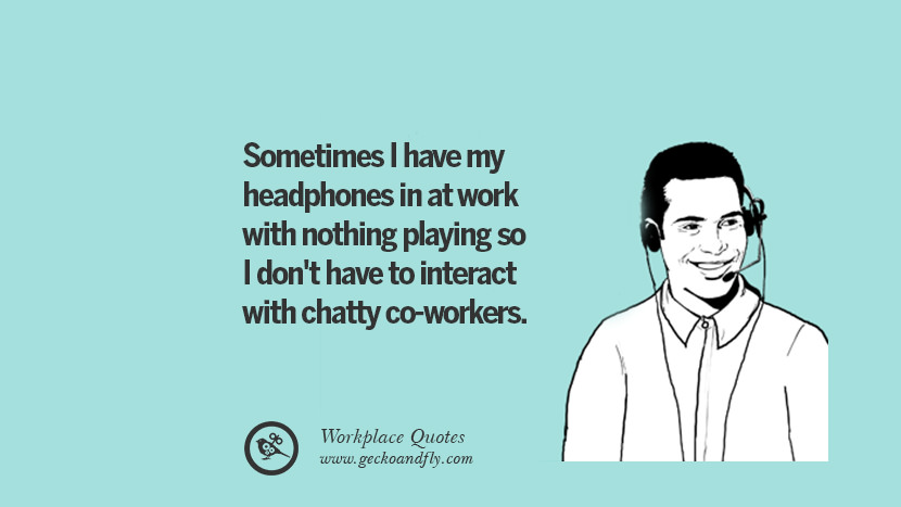 Sometimes I have my headphones in at work with nothing playing so I don't have to interact with chatty co-workers. Quotes Workplace Boss Colleague Annoying Office