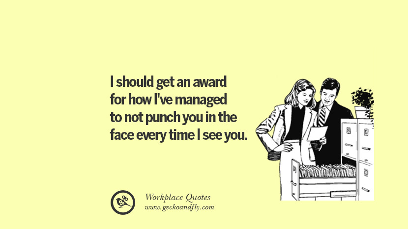 I should get an award for how I've managed to not punch you in the face every time I see you. Quotes Workplace Boss Colleague Annoying Office
