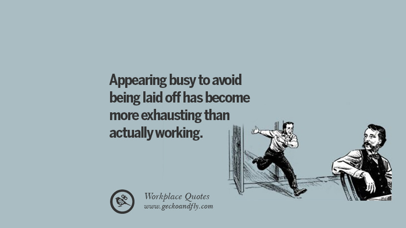 Appearing busy to avoid being laid off has become more exhausting than actually working. Quotes Workplace Boss Colleague Annoying Office
