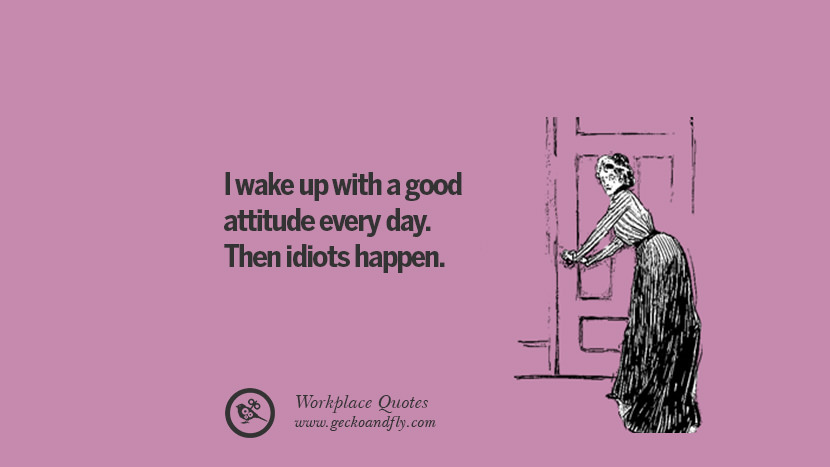 I wake up with a good attitude every day. Then idiots happen. Quotes Workplace Boss Colleague Annoying Office