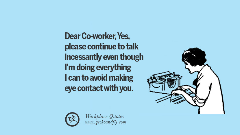 Dear Co-worker, Yes, please continue to talk incessantly even though I'm doing everything I can to avoid making eye contact with you. Quotes Workplace Boss Colleague Annoying Office