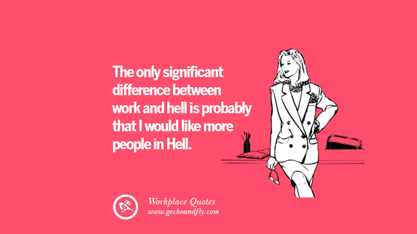 The only significant difference between work and hell is probably that I would like more people in Hell. Quotes Workplace Boss Colleague Annoying Office