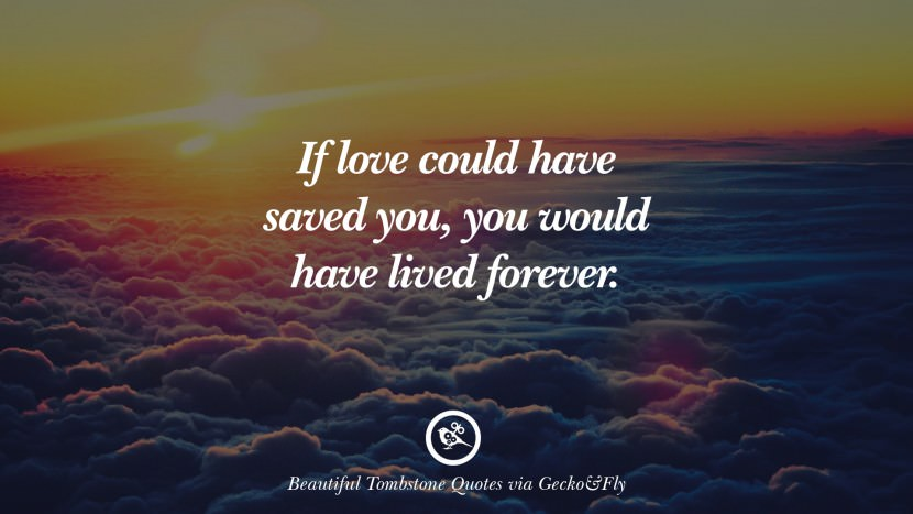 If love could have saved you, you would have lived forever. Beautiful Tombstone Quotes For Your Beloved Cat or Dog