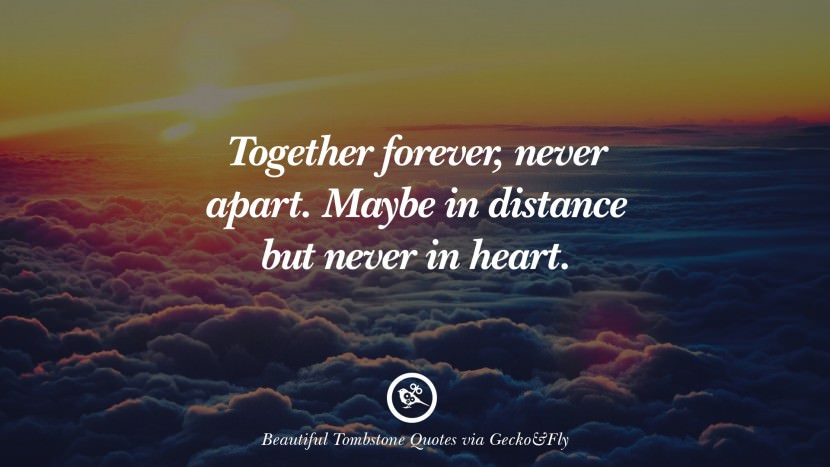 Together forever, never apart. Maybe in distance but never in heart. Beautiful Tombstone Quotes For Your Beloved Cat or Dog