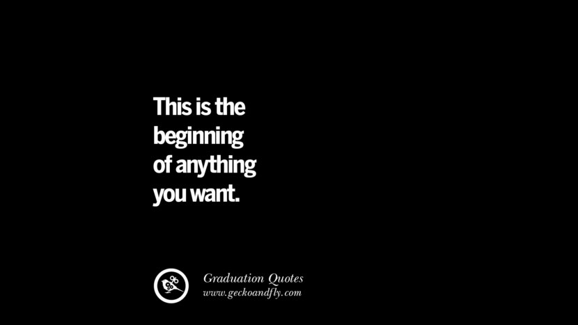 This is the beginning of anything you want. Inspirational Quotes on Graduation For High School And College