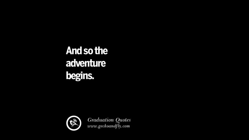 And so the adventure begins. Inspirational Quotes on Graduation For High School And College