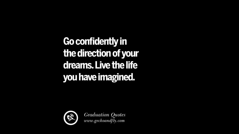 Go confidently in the direction of your dreams. Live the life you have imagined. Inspirational Quotes on Graduation For High School And College