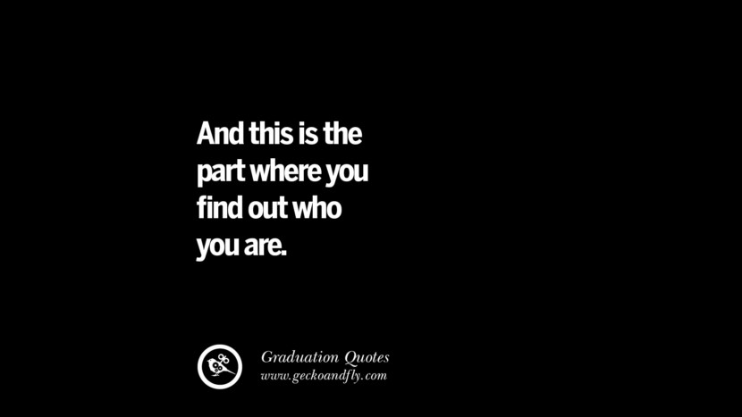 And this is the part where you find out who you are. Inspirational Quotes on Graduation For High School And College