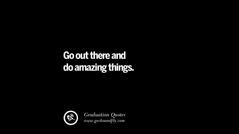 Go out there and do amazing things. Inspirational Quotes on Graduation For High School And College