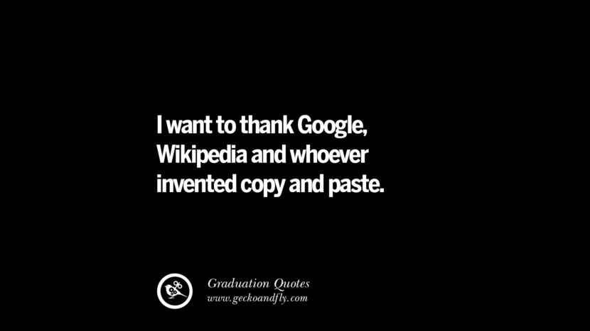 I want to thank Google, Wikipedia and whoever invented copy and paste. Inspirational Quotes on Graduation For High School And College