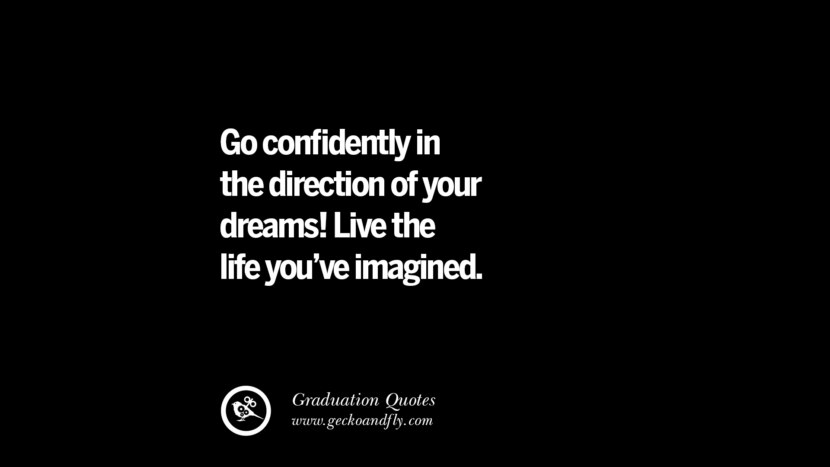 Go confidently in the direction of your dreams! Live the life you've imagined. Inspirational Quotes on Graduation For High School And College