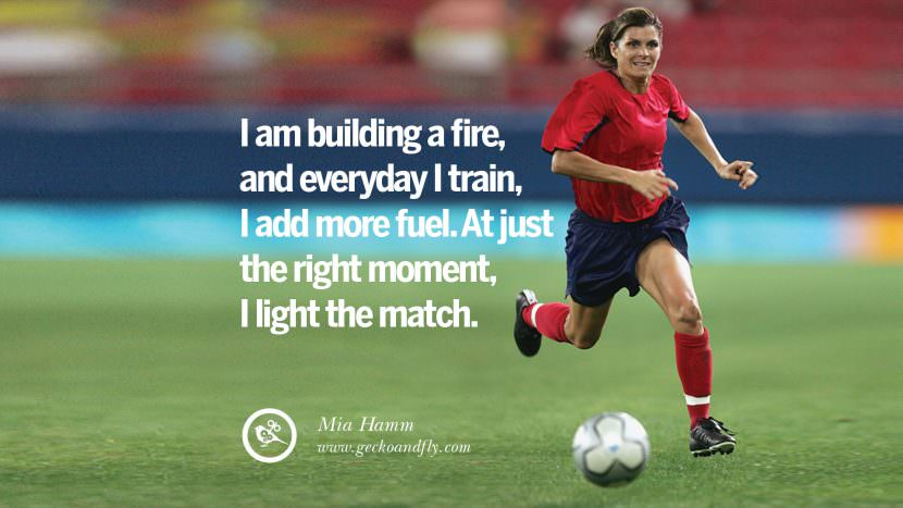 I am building a fire and everyday I train, I add more fuel. At just the right moment, I light the match. - Mia Hamm Soccer Motivational Inspirational Quotes By Olympic Athletes On The Spirit Of Sportsmanship facebook twitter pinterest