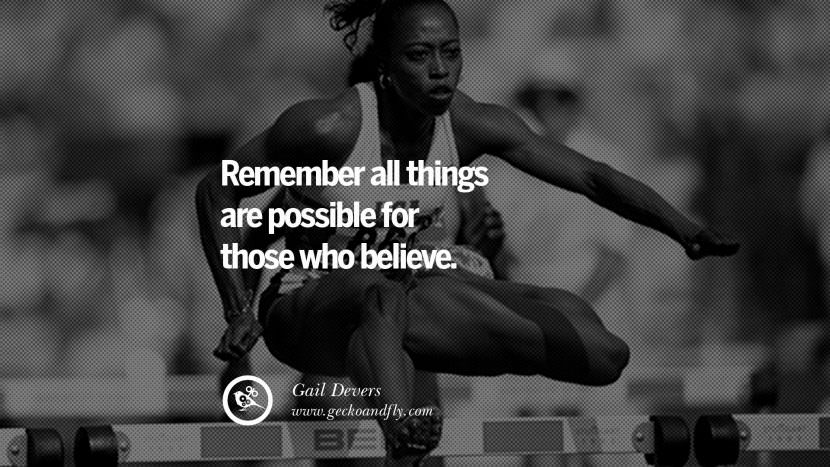 Remember all things are possible for those who believe. - Gail Devers Track and Field Motivational Inspirational Quotes By Olympic Athletes On The Spirit Of Sportsmanship facebook twitter pinterest