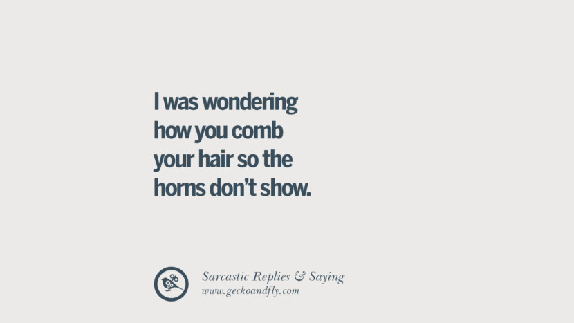 I was wondering how you comb your hair so the horns don't show. Funny Non-Swearing Insults And Sarcastic Quotes for fake friends, ex bf, ex gf, boyfriend, girlfriend, enemies and haters facebook twitter pinterest