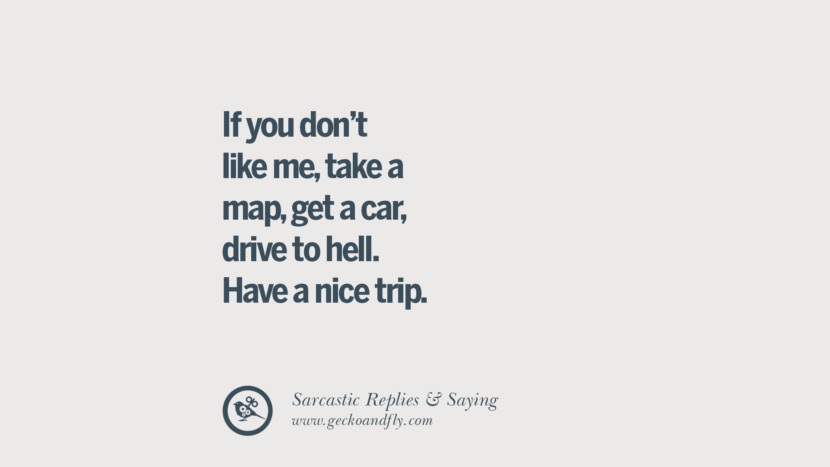 If you don't like me, take a map, get a car, drive to hell. Have a nice trip. Funny Non-Swearing Insults And Sarcastic Quotes for fake friends, ex bf, ex gf, boyfriend, girlfriend, enemies and haters facebook twitter pinterest