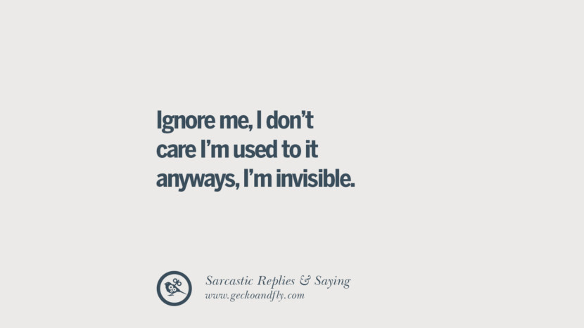 Ignore me, I don't care I'm used to it anyways, I'm invisible. Funny Non-Swearing Insults And Sarcastic Quotes for fake friends, ex bf, ex gf, boyfriend, girlfriend, enemies and haters facebook twitter pinterest
