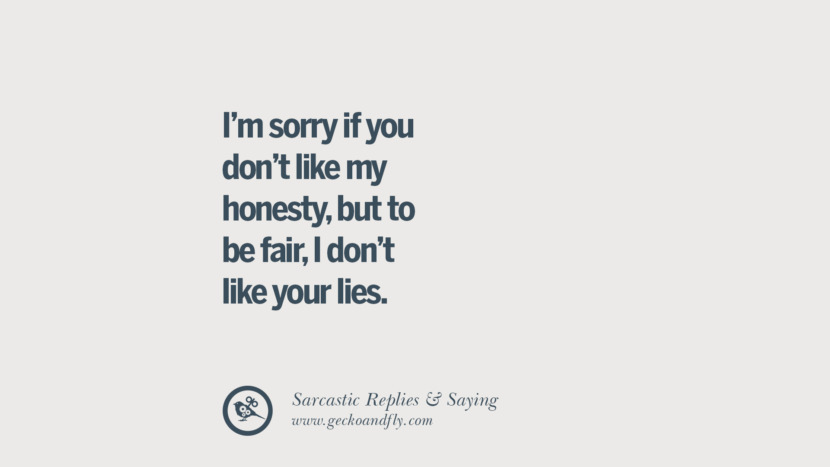 I'm sorry if you don't like my honesty, but to be fair, I don't like your lies. Funny Non-Swearing Insults And Sarcastic Quotes for fake friends, ex bf, ex gf, boyfriend, girlfriend, enemies and haters facebook twitter pinterest