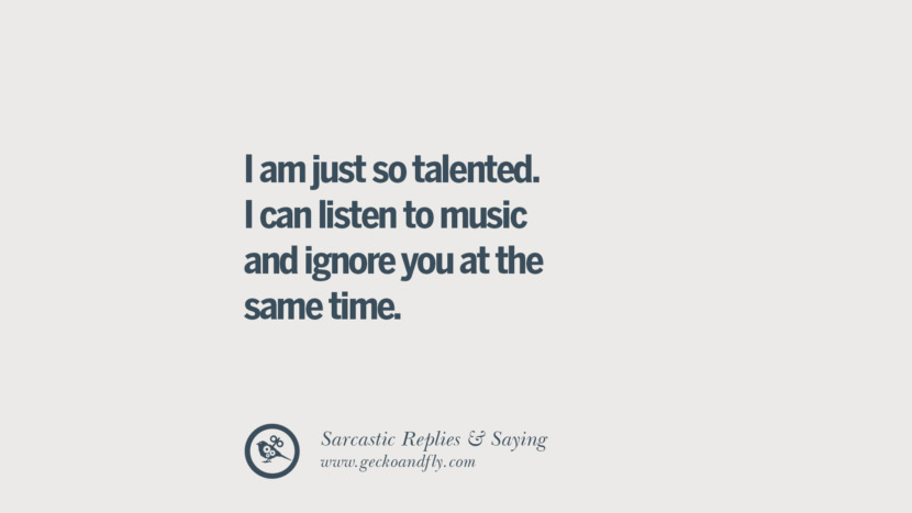 I am just so talented. I can listen to music and ignore you at the same time. Funny Non-Swearing Insults And Sarcastic Quotes for fake friends, ex bf, ex gf, boyfriend, girlfriend, enemies and haters facebook twitter pinterest