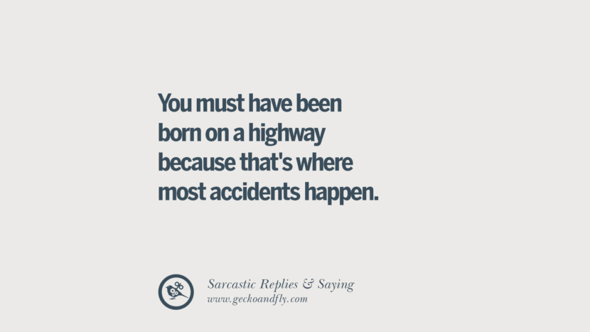 You must have been born on a highway because that's where most accidents happen. Funny Non-Swearing Insults And Sarcastic Quotes for fake friends, ex bf, ex gf, boyfriend, girlfriend, enemies and haters facebook twitter pinterest