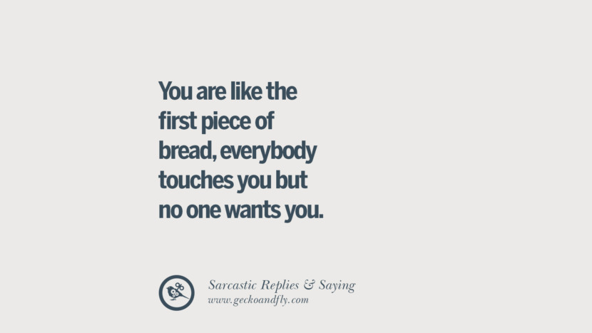 You are like the first piece of bread, everybody touches you but no one wants you. Funny Non-Swearing Insults And Sarcastic Quotes for fake friends, ex bf, ex gf, boyfriend, girlfriend, enemies and haters facebook twitter pinterest